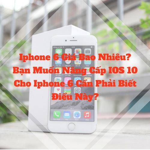 [ Iphone 6 Giá Bao Nhiêu ] Bạn Muốn Nâng Cấp IOS 10 Cho Iphone 6 Cần Phải Biết Điều Này?
